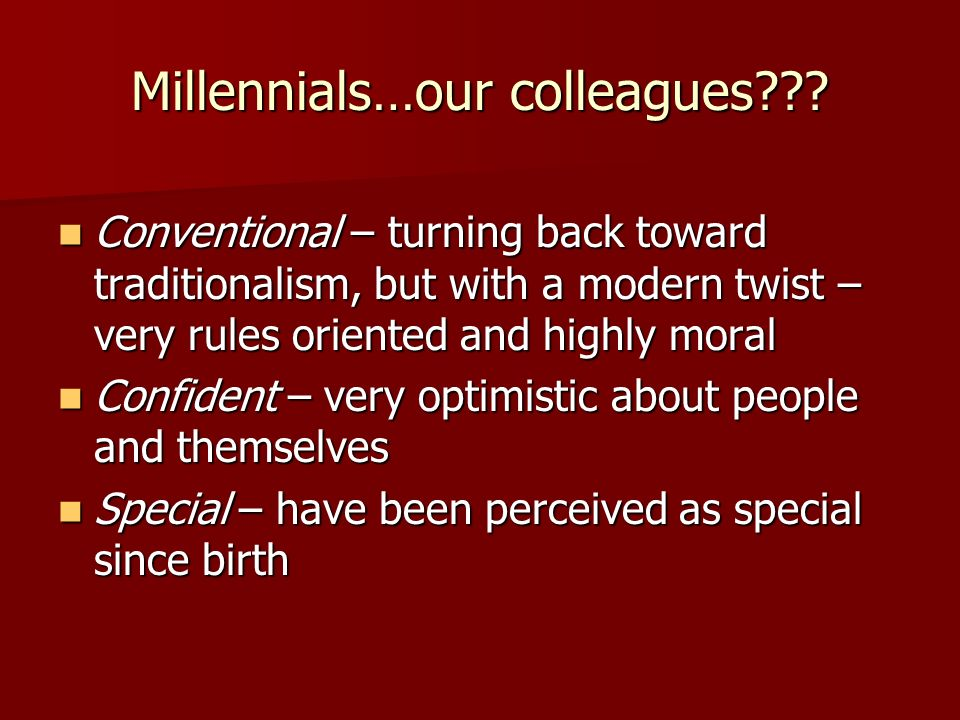 Millennials…our colleagues??? Conventional – turning back toward traditionalism, but with a modern twist – very rules oriented and highly moral Conven