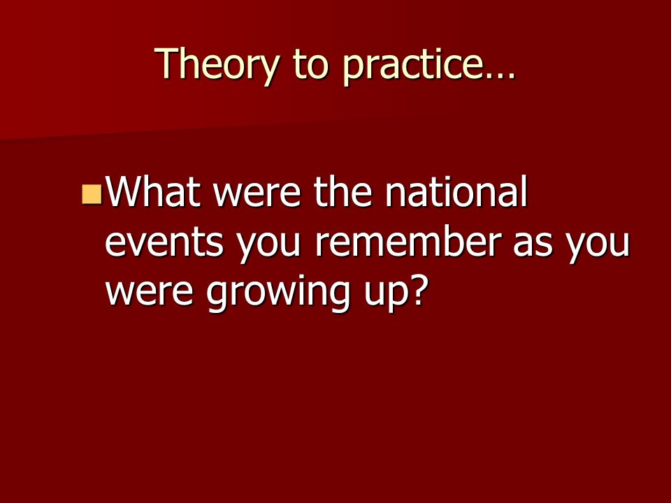 Theory to practice… What were the national events you remember as you were growing up? What were the national events you remember as you were growing