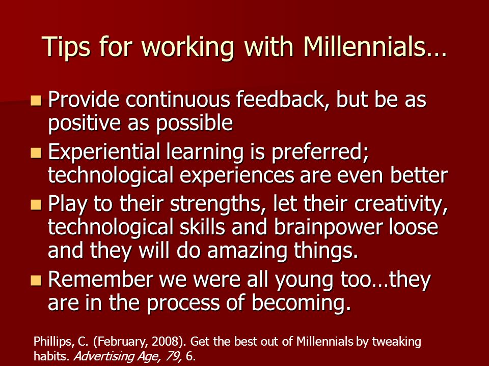Tips for working with Millennials… Provide continuous feedback, but be as positive as possible Provide continuous feedback, but be as positive as poss