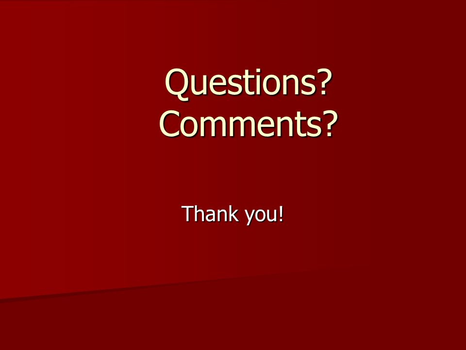 Questions? Comments? Thank you!