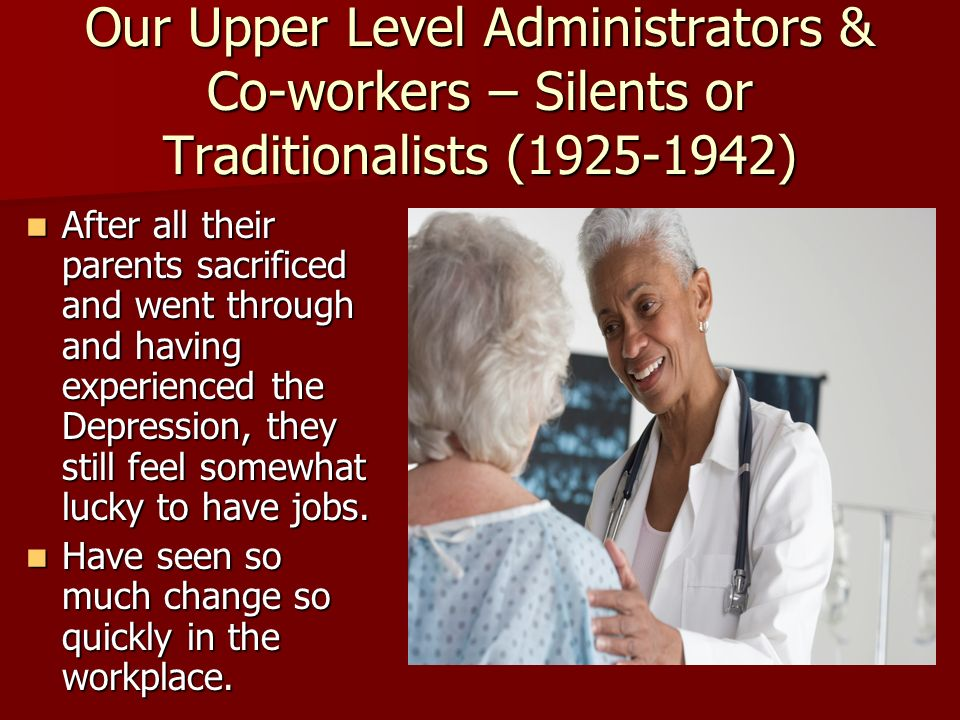 Our Upper Level Administrators & Co-workers – Silents or Traditionalists (1925-1942) After all their parents sacrificed and went through and having ex