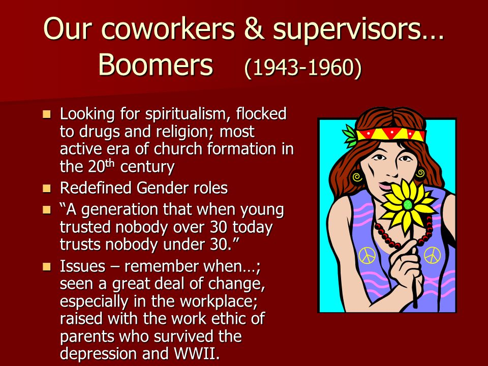 Our coworkers & supervisors… Boomers (1943-1960) Looking for spiritualism, flocked to drugs and religion; most active era of church formation in the 2