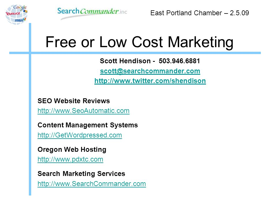 Free or Low Cost Marketing Scott Hendison - 503.946.6881 scott@searchcommander.com http://www.twitter.com/shendison SEO Website Reviews http://www.SeoAutomatic.com Content Management Systems http://GetWordpressed.com Oregon Web Hosting http://www.pdxtc.com Search Marketing Services http://www.SearchCommander.com East Portland Chamber – 2.5.09