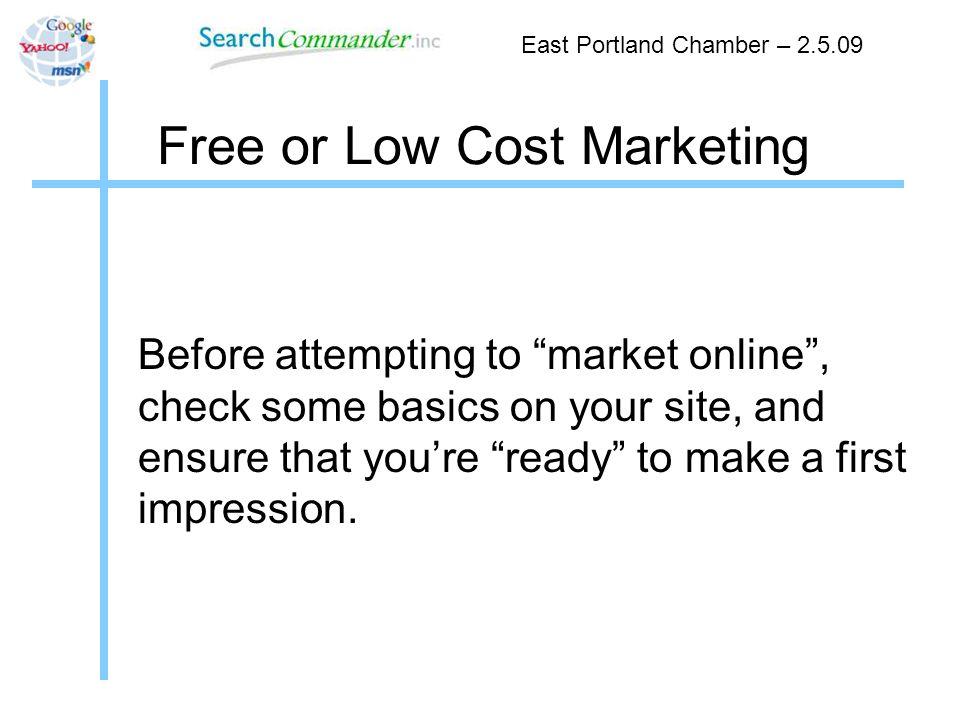 Free or Low Cost Marketing Scott Hendison - 503.946.6881 scott@searchcommander.com http://www.twitter.com/shendison SEO Website Reviews http://www.SeoAutomatic.com Content Management Systems http://GetWordpressed.com Oregon Web Hosting http://www.pdxtc.com Search Marketing Services http://www.SearchCommander.com East Portland Chamber – 2.5.09