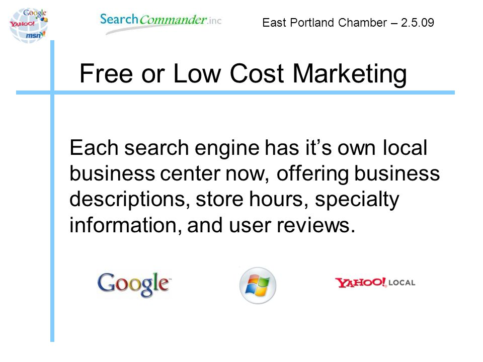 Free or Low Cost Marketing East Portland Chamber – 2.5.09 Each search engine has its own local business center now, offering business descriptions, store hours, specialty information, and user reviews.