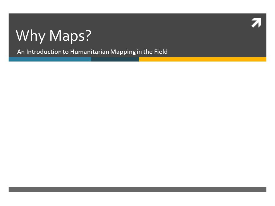 Why Maps An Introduction to Humanitarian Mapping in the Field