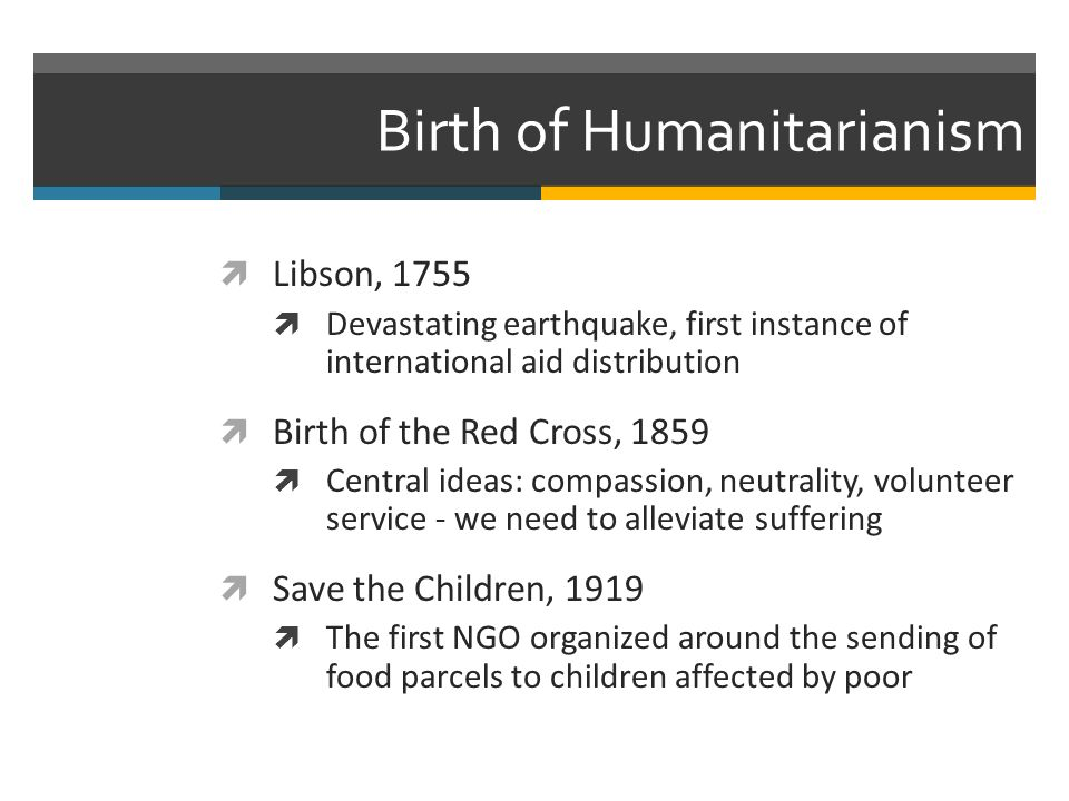 Birth of Humanitarianism Libson, 1755 Devastating earthquake, first instance of international aid distribution Birth of the Red Cross, 1859 Central ideas: compassion, neutrality, volunteer service - we need to alleviate suffering Save the Children, 1919 The first NGO organized around the sending of food parcels to children affected by poor
