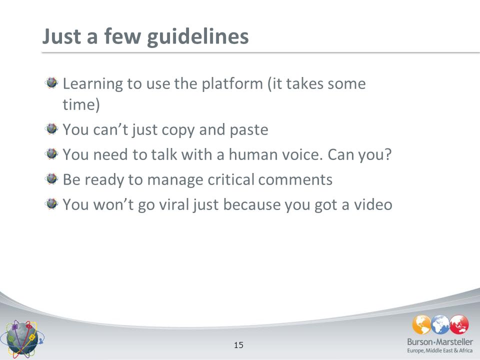 15 Just a few guidelines Learning to use the platform (it takes some time) You cant just copy and paste You need to talk with a human voice. Can you?