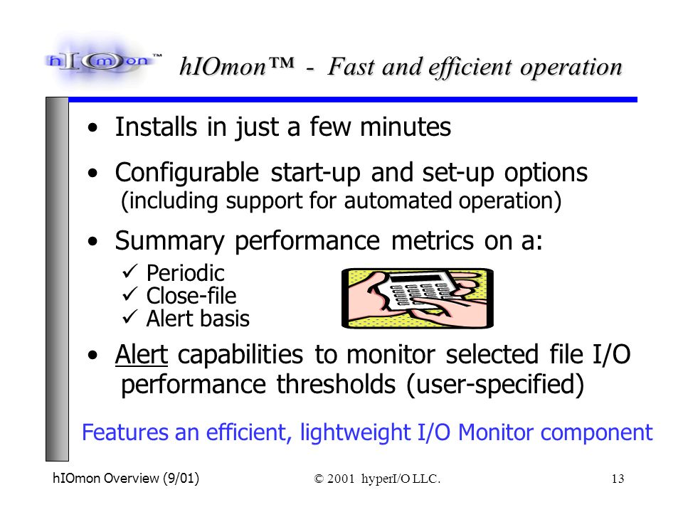 hIOmon Overview (9/01) © 2001 hyperI/O LLC. 13 Features an efficient, lightweight I/O Monitor component Configurable start-up and set-up options (incl