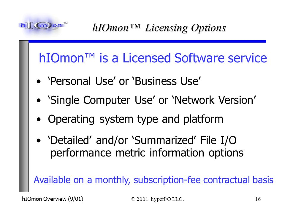 hIOmon Overview (9/01) © 2001 hyperI/O LLC. 16 Available on a monthly, subscription-fee contractual basis Personal Use or Business Use Single Computer