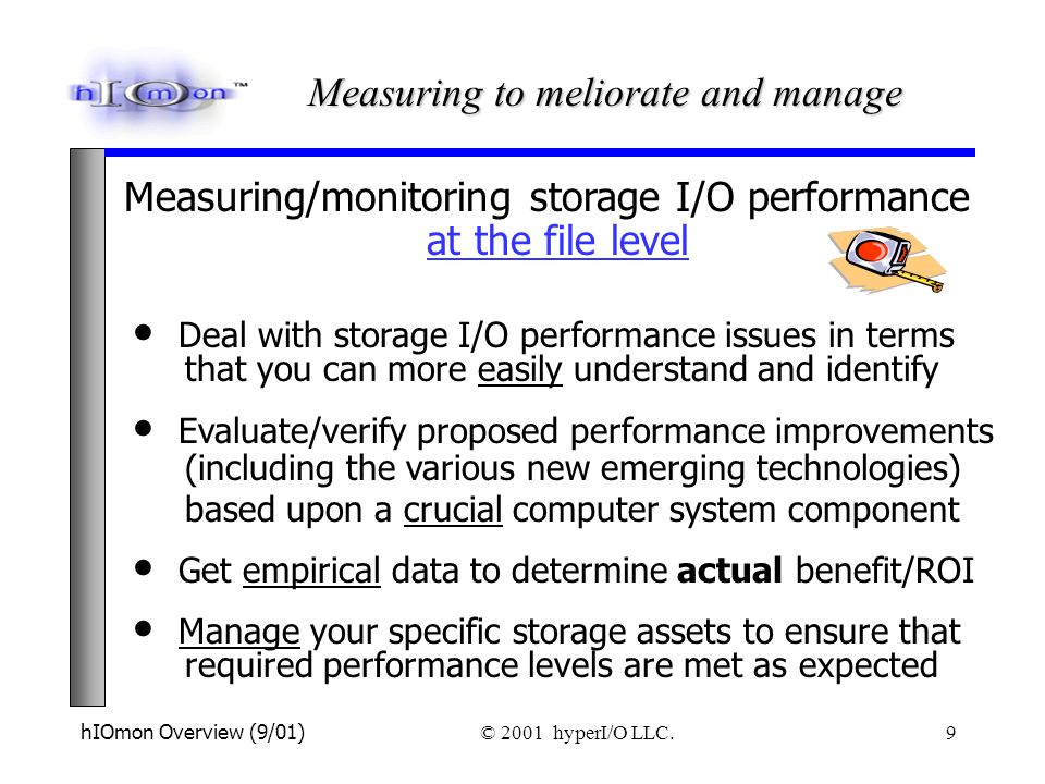 hIOmon Overview (9/01) © 2001 hyperI/O LLC. 9 Measuring/monitoring storage I/O performance at the file level Deal with storage I/O performance issues