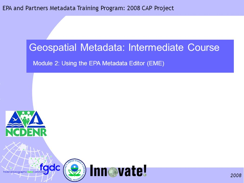 2008 EPA and Partners Metadata Training Program: 2008 CAP Project Geospatial Metadata: Intermediate Course Module 2: Using the EPA Metadata Editor (EM