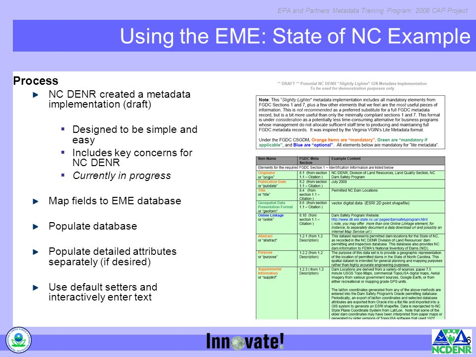 EPA and Partners Metadata Training Program: 2008 CAP Project 6 Using the EME: State of NC Example Process NC DENR created a metadata implementation (d
