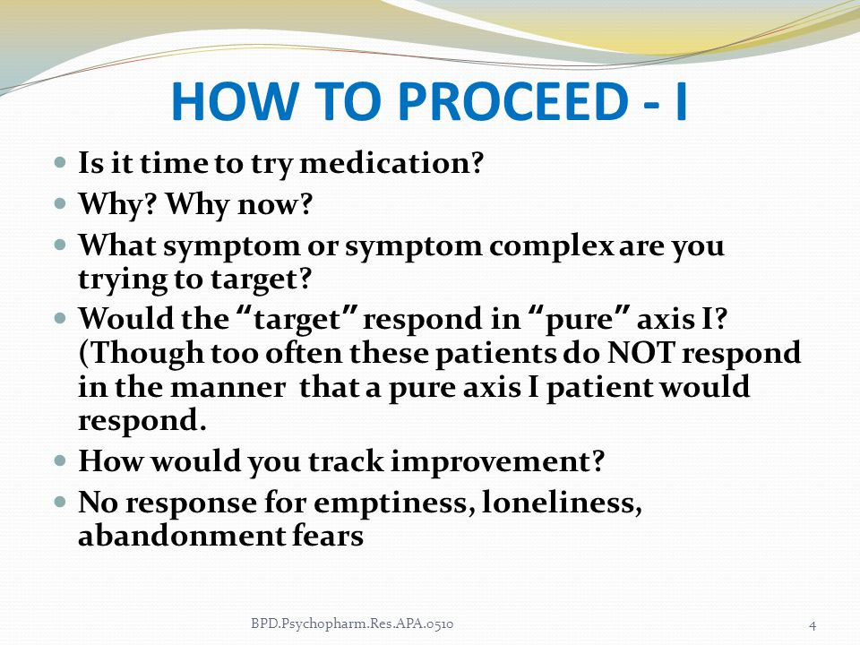 HOW TO PROCEED - I Is it time to try medication? Why? Why now? What symptom or symptom complex are you trying to target? Would the target respond in p