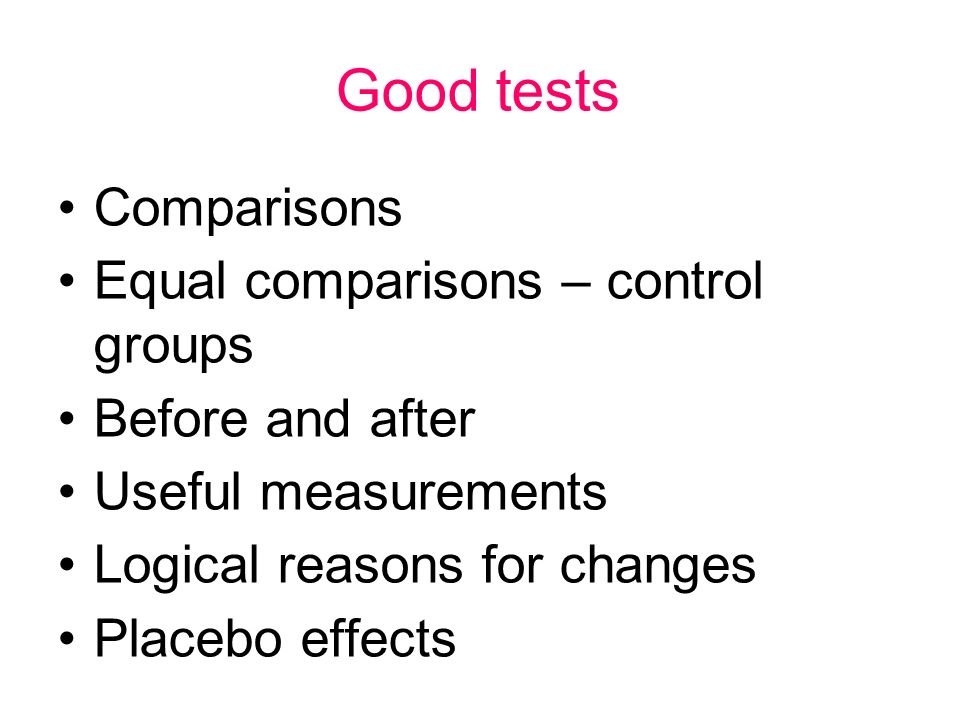 Good tests Comparisons Equal comparisons – control groups Before and after Useful measurements Logical reasons for changes Placebo effects