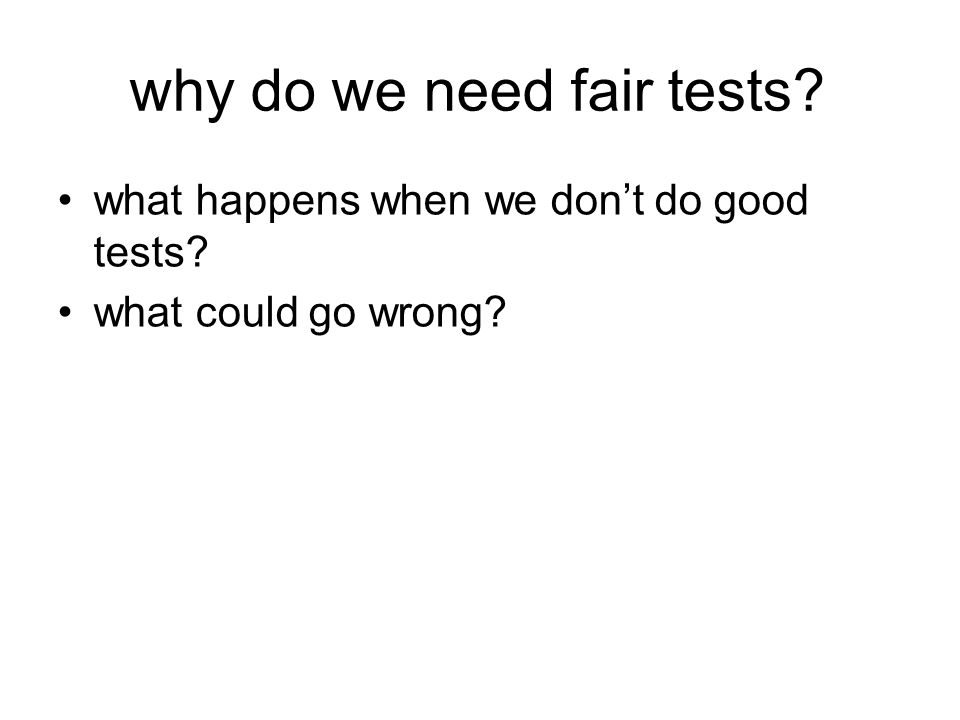 why do we need fair tests what happens when we dont do good tests what could go wrong