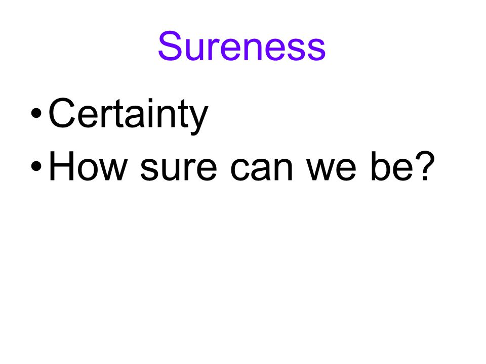 Sureness Certainty How sure can we be