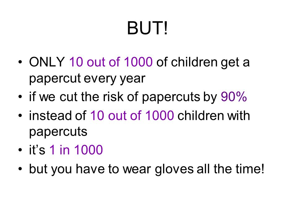 BUT! ONLY 10 out of 1000 of children get a papercut every year if we cut the risk of papercuts by 90% instead of 10 out of 1000 children with papercut