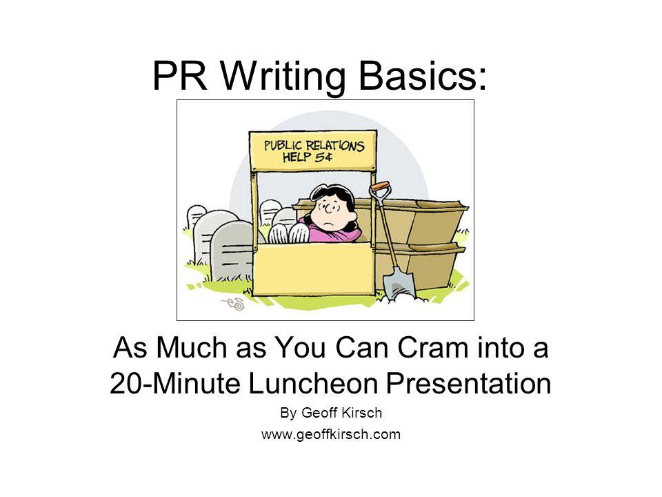 PR Writing Basics: As Much as You Can Cram into a 20-Minute Luncheon Presentation By Geoff Kirsch www.geoffkirsch.com