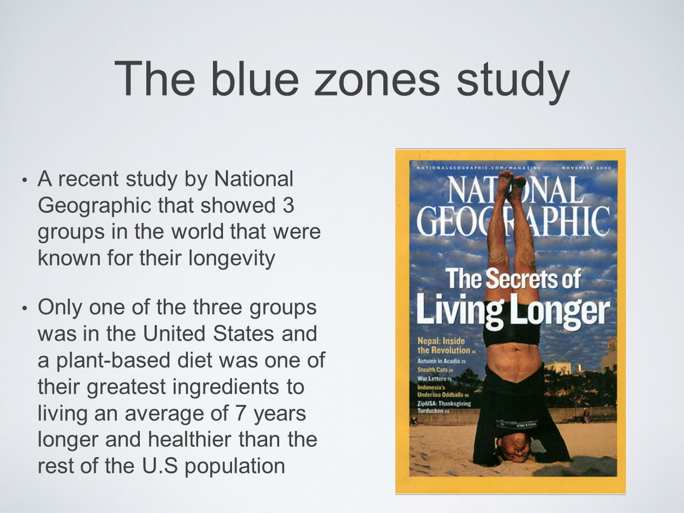The blue zones study A recent study by National Geographic that showed 3 groups in the world that were known for their longevity Only one of the three
