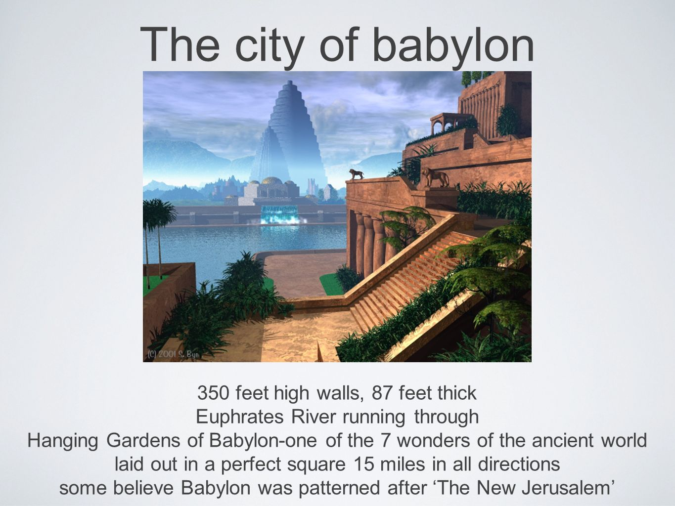 The city of babylon 350 feet high walls, 87 feet thick Euphrates River running through Hanging Gardens of Babylon-one of the 7 wonders of the ancient