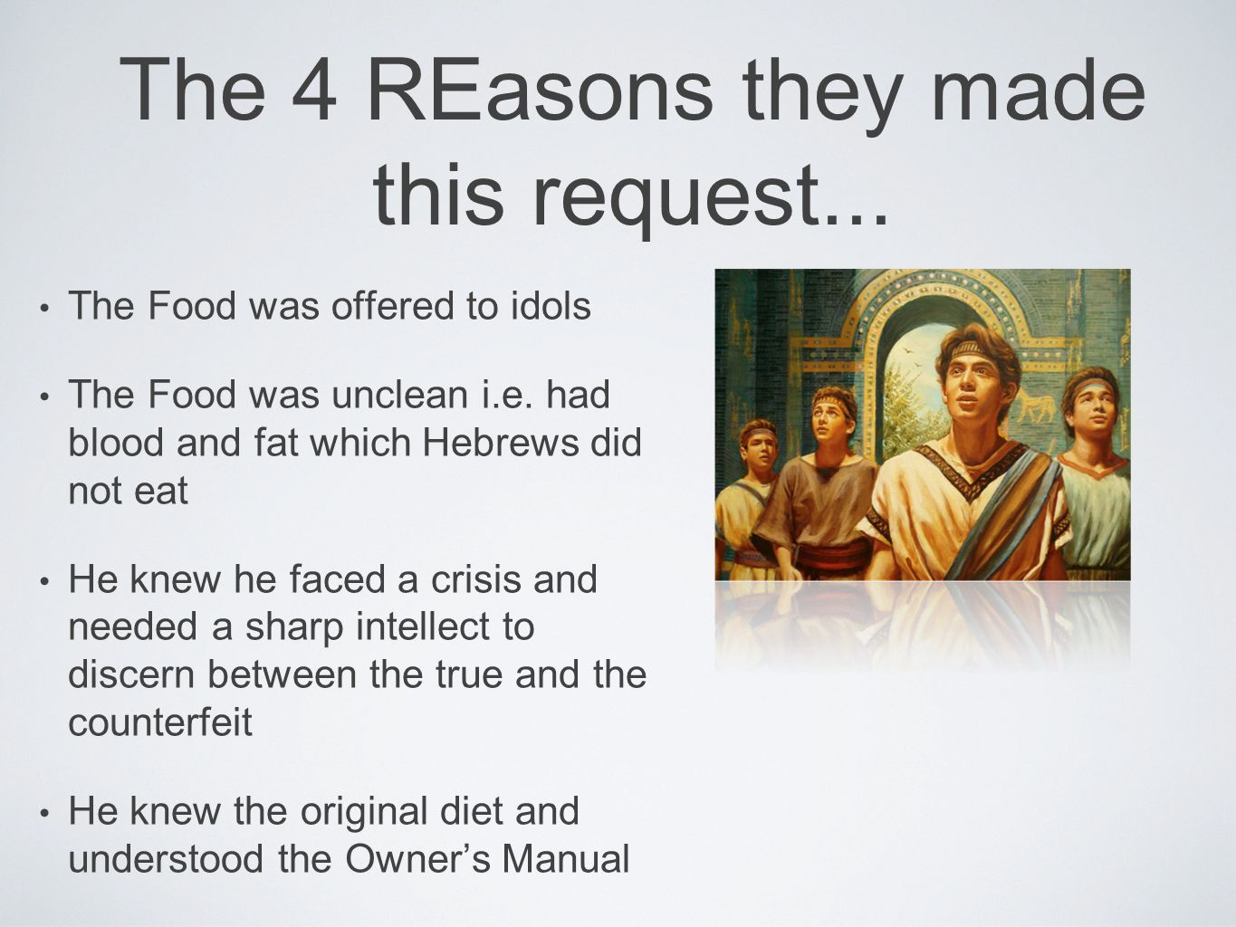 The 4 REasons they made this request... The Food was offered to idols The Food was unclean i.e. had blood and fat which Hebrews did not eat He knew he