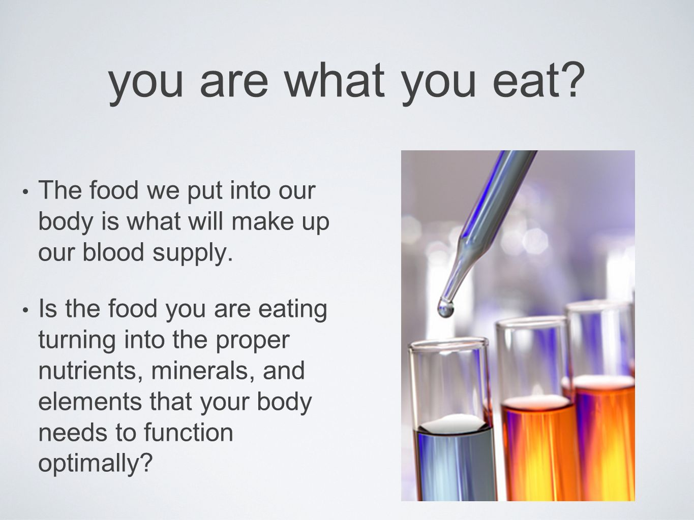 you are what you eat? The food we put into our body is what will make up our blood supply. Is the food you are eating turning into the proper nutrient