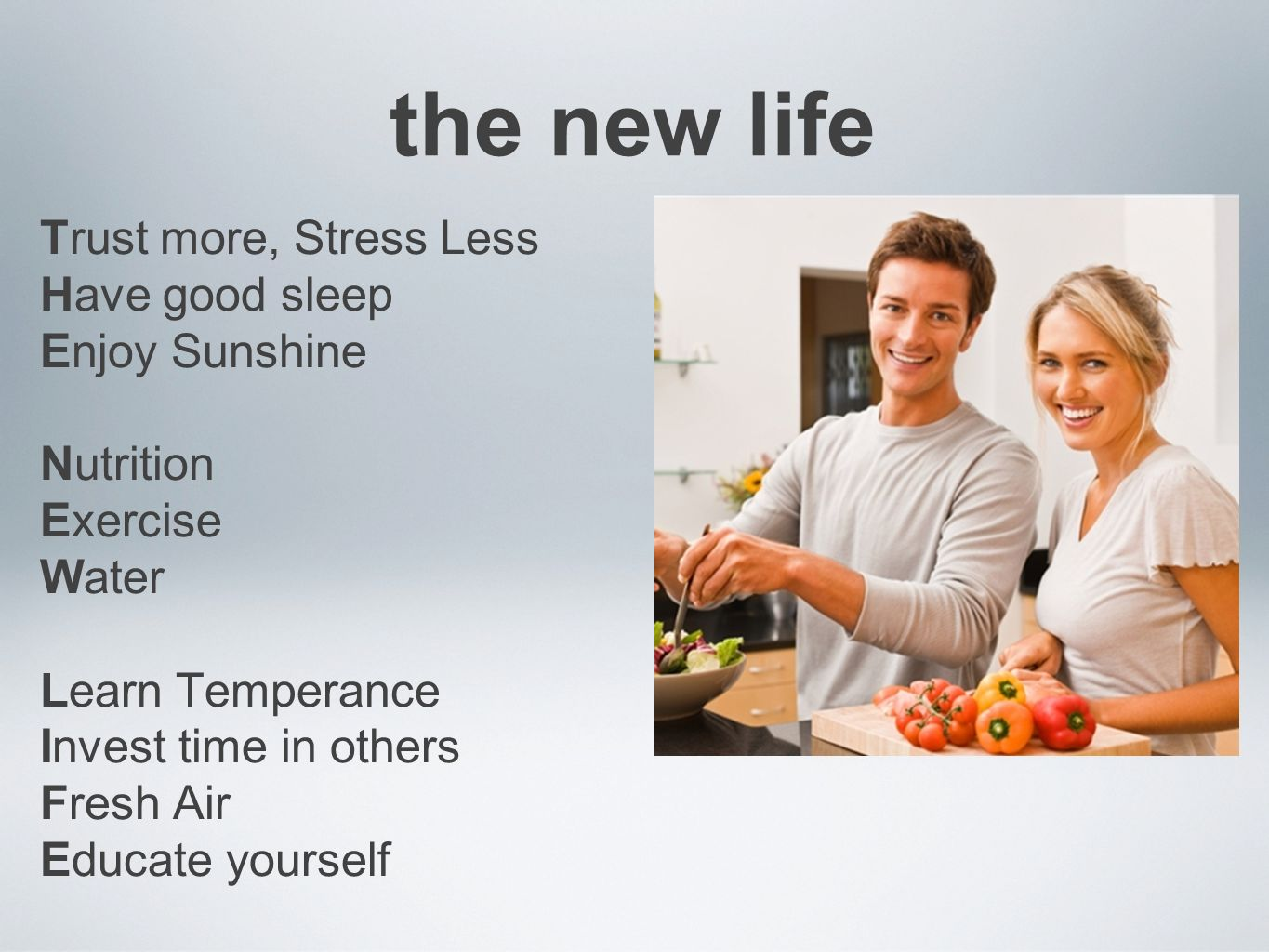 the new life Trust more, Stress Less Have good sleep Enjoy Sunshine Nutrition Exercise Water Learn Temperance Invest time in others Fresh Air Educate