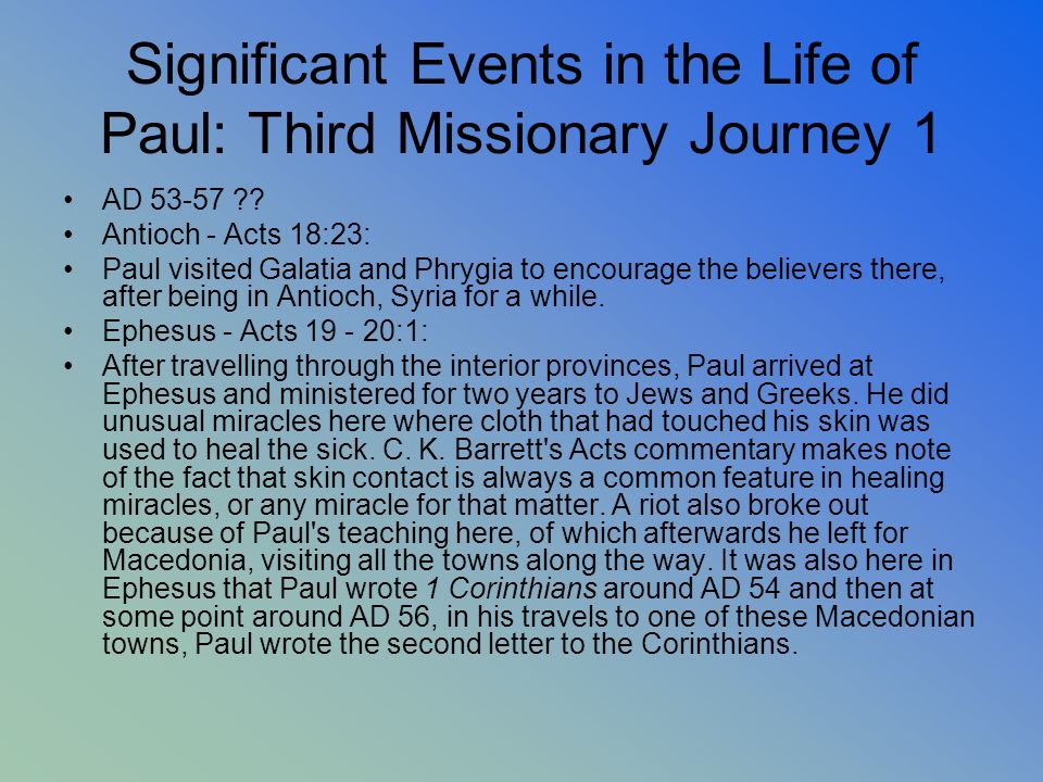Significant Events in the Life of Paul: Third Missionary Journey 1 AD 53-57 ?? Antioch - Acts 18:23: Paul visited Galatia and Phrygia to encourage the