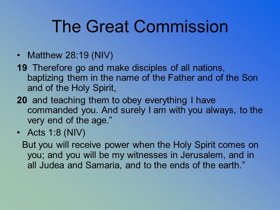 The Great Commission Matthew 28:19 (NIV) 19 Therefore go and make disciples of all nations, baptizing them in the name of the Father and of the Son an