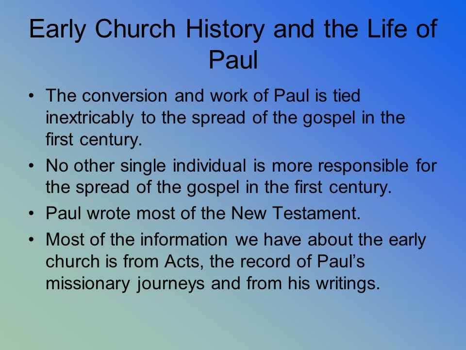 Early Church History and the Life of Paul The conversion and work of Paul is tied inextricably to the spread of the gospel in the first century. No ot