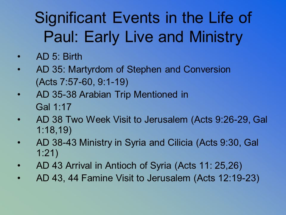 Significant Events in the Life of Paul: Early Live and Ministry AD 5: Birth AD 35: Martyrdom of Stephen and Conversion (Acts 7:57-60, 9:1-19) AD 35-38
