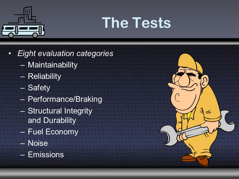 The Tests Eight evaluation categories –Maintainability –Reliability –Safety –Performance/Braking –Structural Integrity and Durability –Fuel Economy –Noise –Emissions