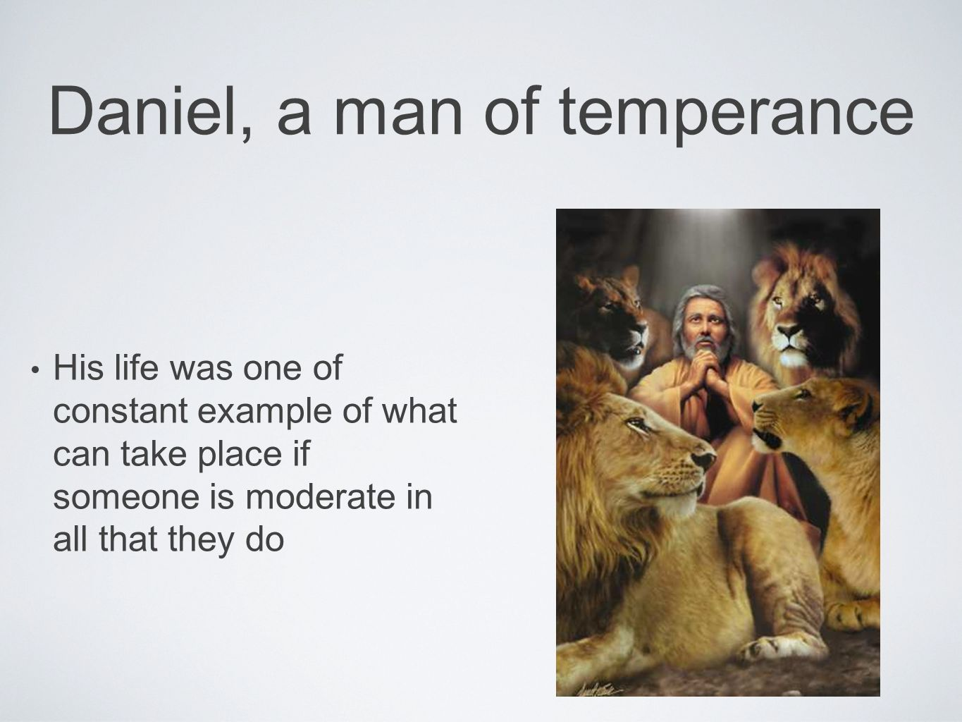 Daniel, a man of temperance His life was one of constant example of what can take place if someone is moderate in all that they do