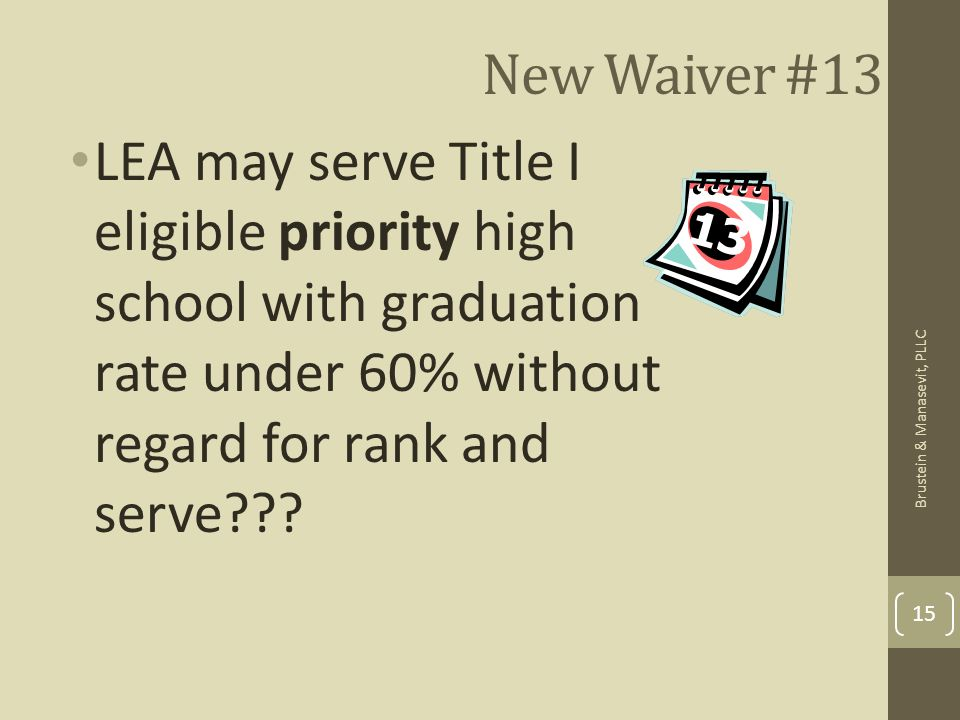 New Waiver #13 LEA may serve Title I eligible priority high school with graduation rate under 60% without regard for rank and serve??? 15 Brustein & M