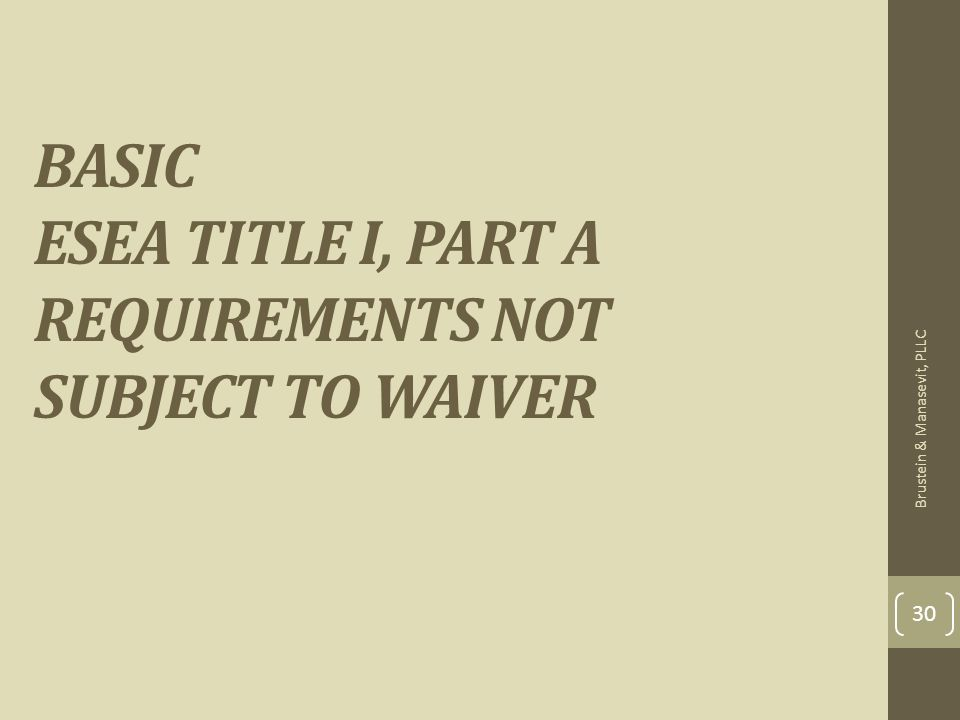 BASIC ESEA TITLE I, PART A REQUIREMENTS NOT SUBJECT TO WAIVER 30 Brustein & Manasevit, PLLC