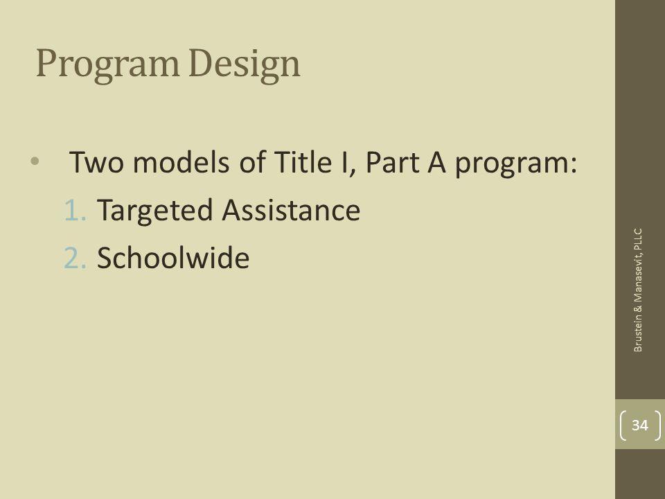 Program Design Two models of Title I, Part A program: 1.Targeted Assistance 2.Schoolwide 34 Brustein & Manasevit, PLLC