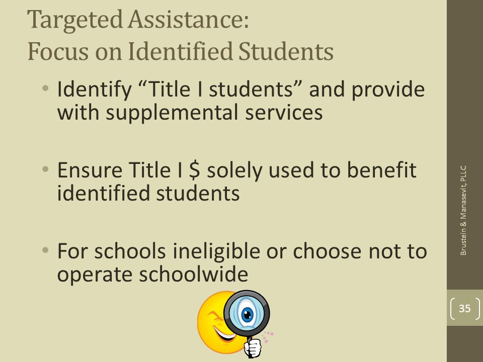 Targeted Assistance: Focus on Identified Students Identify Title I students and provide with supplemental services Ensure Title I $ solely used to ben