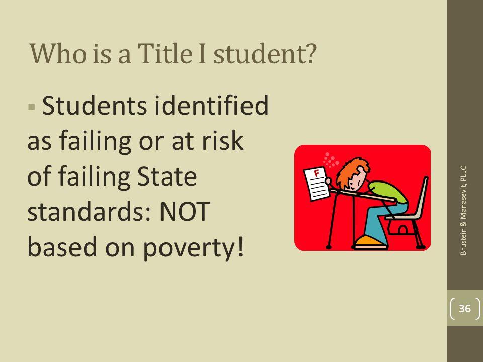 Who is a Title I student? Students identified as failing or at risk of failing State standards: NOT based on poverty! 36 Brustein & Manasevit, PLLC