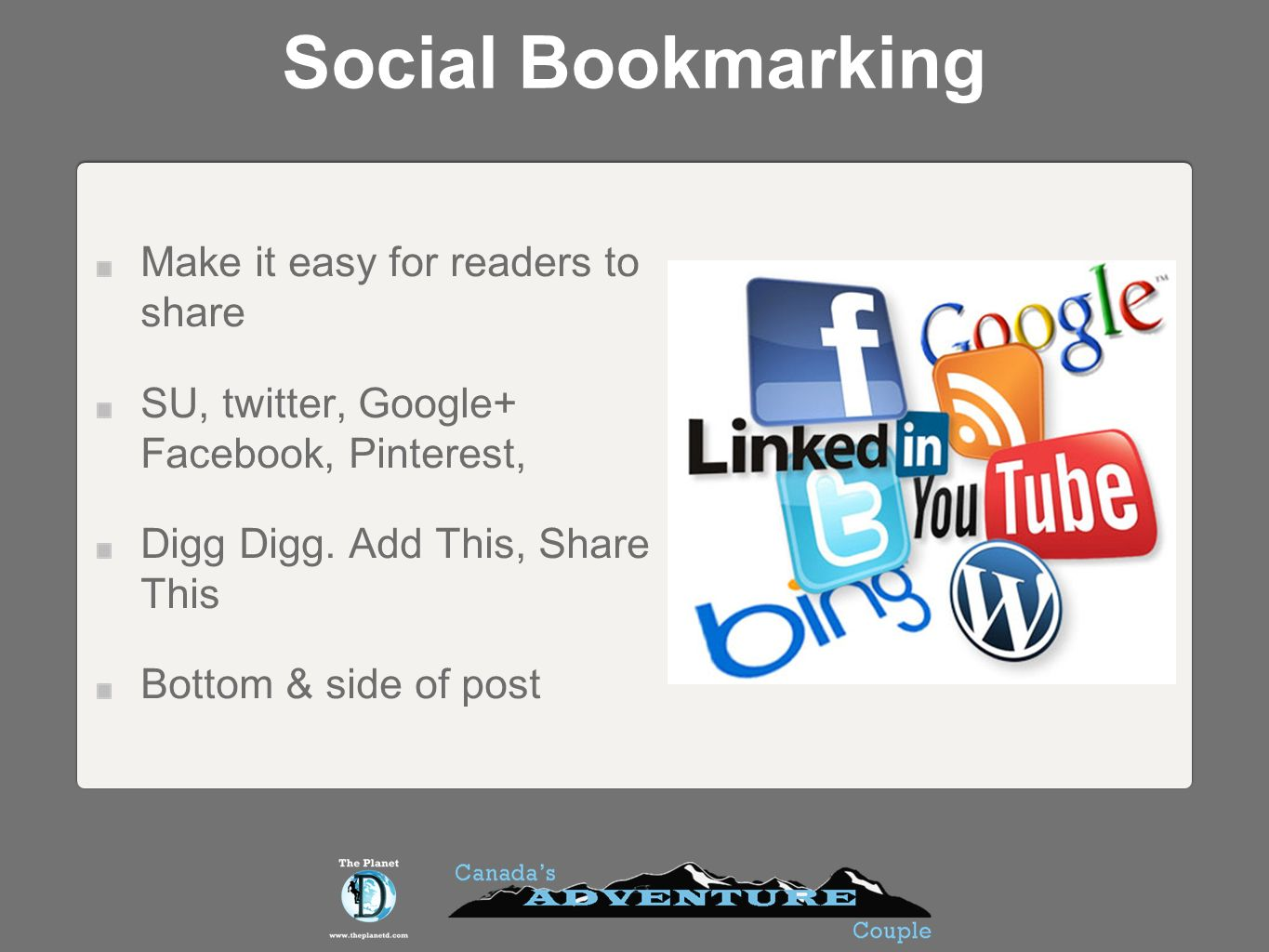 Social Bookmarking Make it easy for readers to share SU, twitter, Google+ Facebook, Pinterest, Digg Digg. Add This, Share This Bottom & side of post