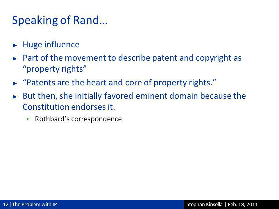 12 |The Problem with IPStephan Kinsella | Feb. 18, 2011 Speaking of Rand… Huge influence Part of the movement to describe patent and copyright asprope