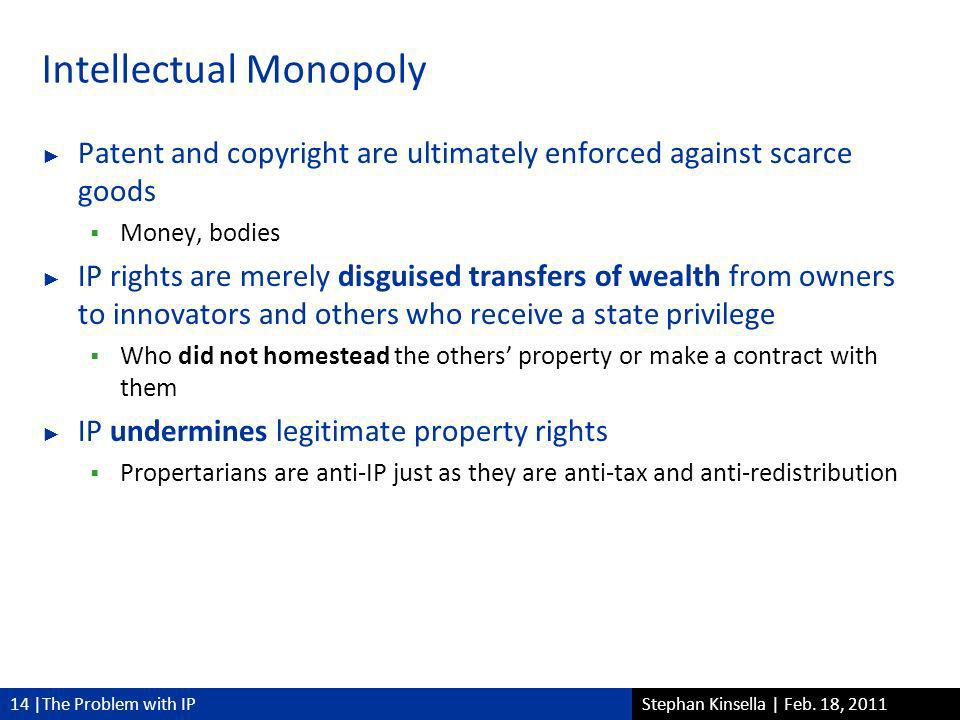14 |The Problem with IPStephan Kinsella | Feb. 18, 2011 Intellectual Monopoly Patent and copyright are ultimately enforced against scarce goods Money,