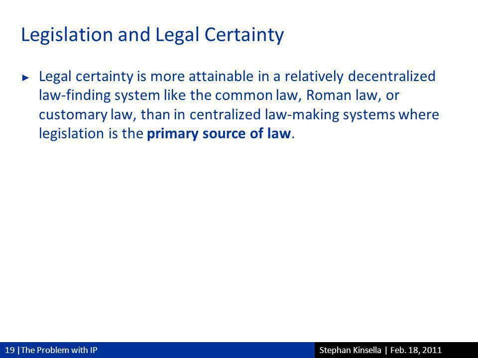 19 |The Problem with IPStephan Kinsella | Feb. 18, 2011 Legislation and Legal Certainty Legal certainty is more attainable in a relatively decentraliz