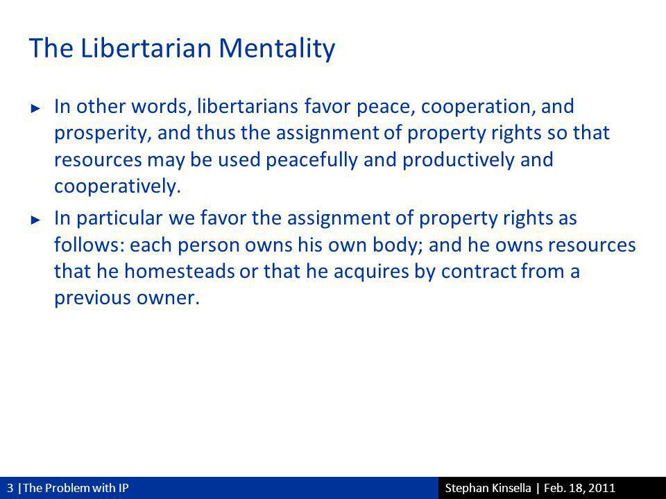 3 |The Problem with IPStephan Kinsella | Feb. 18, 2011 The Libertarian Mentality In other words, libertarians favor peace, cooperation, and prosperity