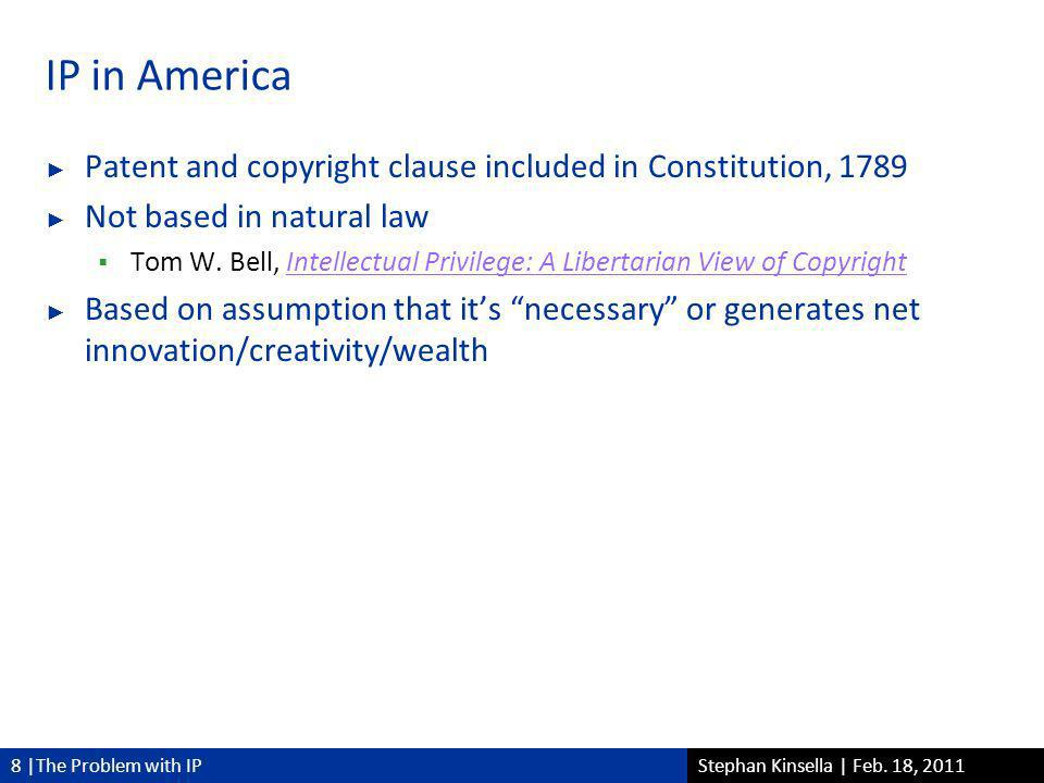 8 |The Problem with IPStephan Kinsella | Feb. 18, 2011 IP in America Patent and copyright clause included in Constitution, 1789 Not based in natural l
