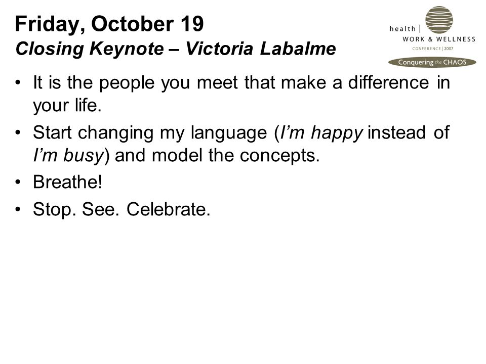 Friday, October 19 Closing Keynote – Victoria Labalme It is the people you meet that make a difference in your life.