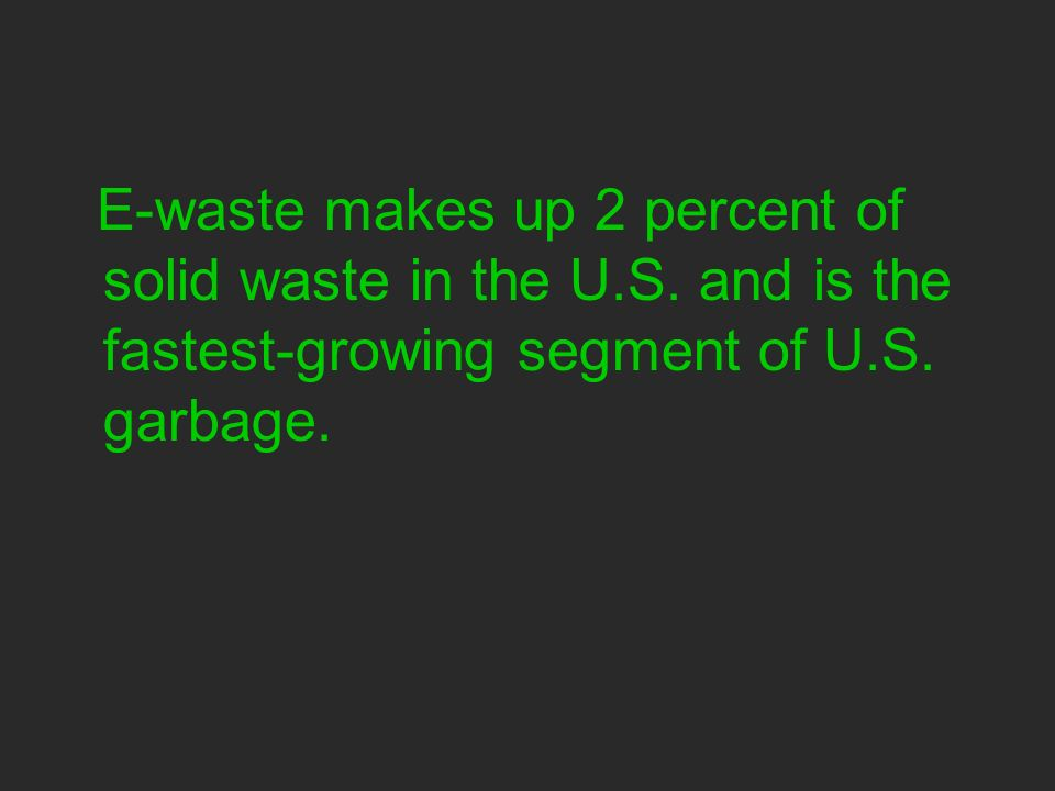 E-waste makes up 2 percent of solid waste in the U.S.