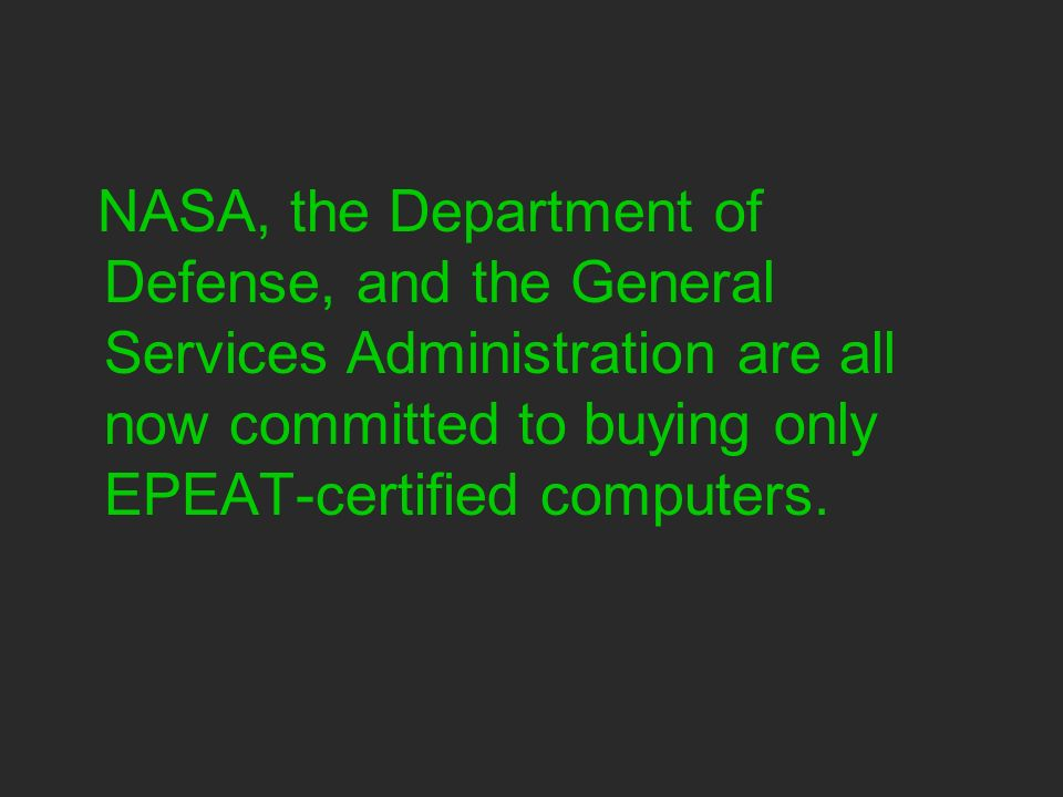 NASA, the Department of Defense, and the General Services Administration are all now committed to buying only EPEAT-certified computers.