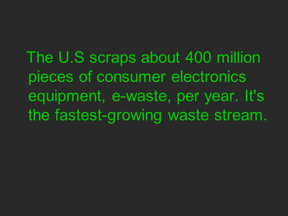 The U.S scraps about 400 million pieces of consumer electronics equipment, e-waste, per year.