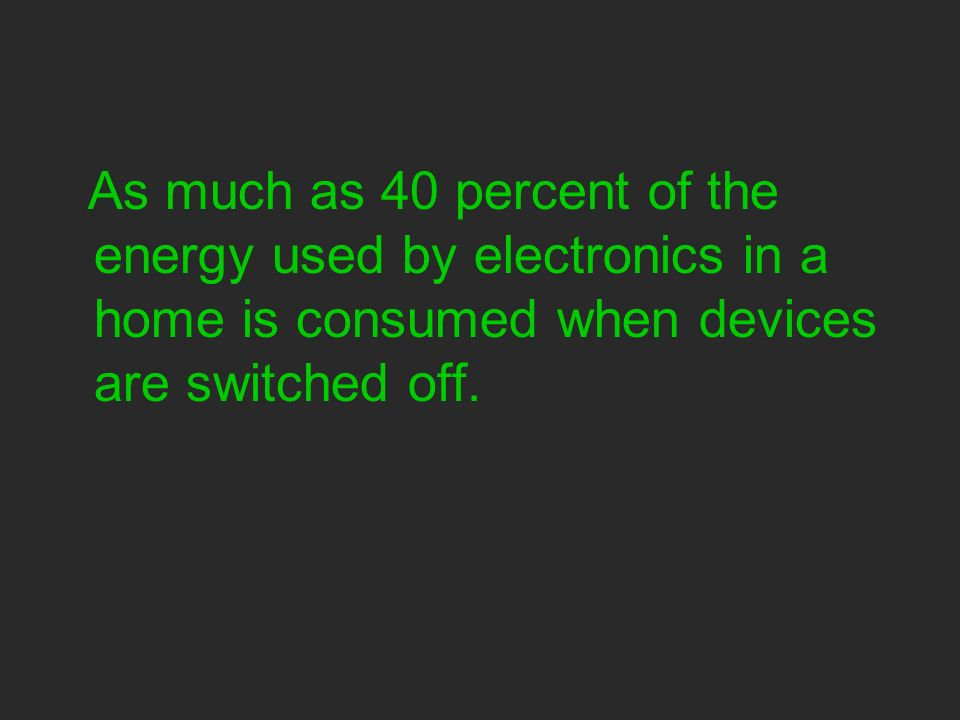 As much as 40 percent of the energy used by electronics in a home is consumed when devices are switched off.